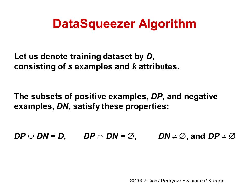 © 2007 Cios / Pedrycz / Swiniarski / Kurgan DataSqueezer Algorithm Let us denote training dataset by D, consisting of s examples and k attributes.