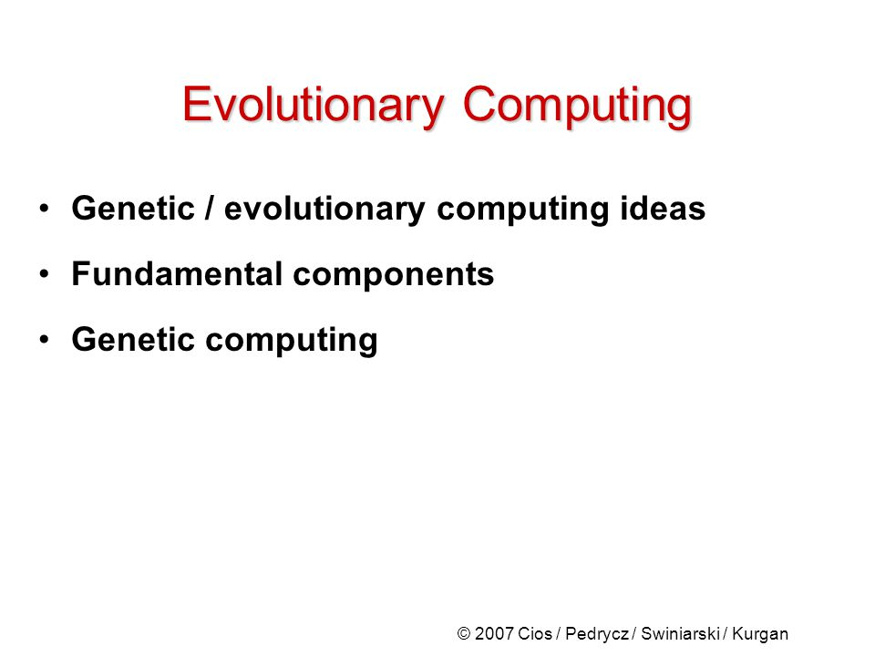 © 2007 Cios / Pedrycz / Swiniarski / Kurgan Evolutionary Computing Genetic / evolutionary computing ideas Fundamental components Genetic computing