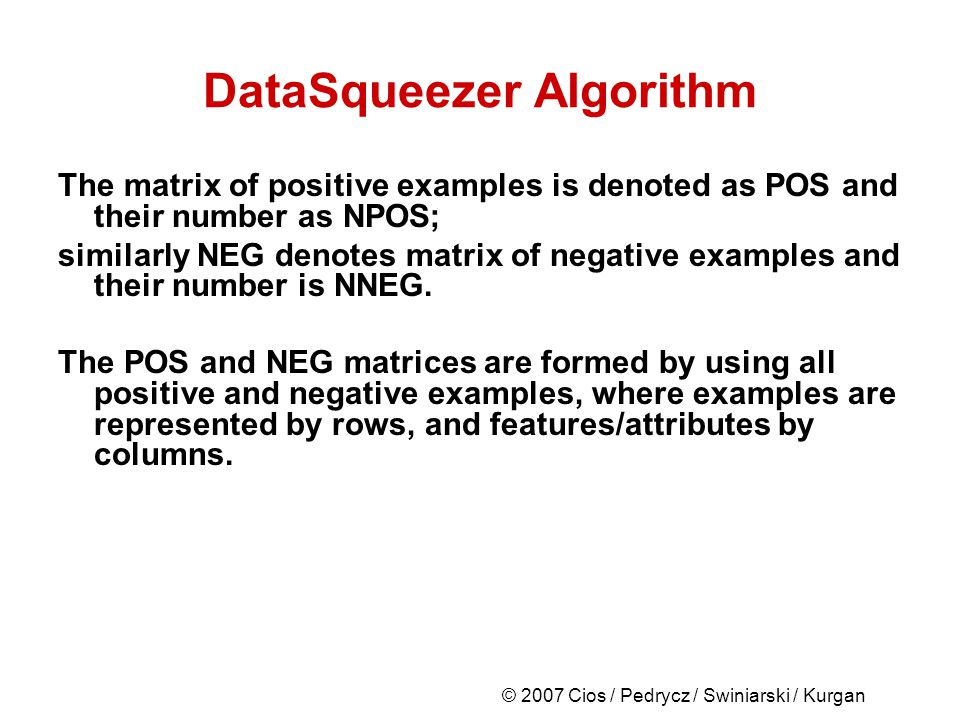 © 2007 Cios / Pedrycz / Swiniarski / Kurgan DataSqueezer Algorithm The matrix of positive examples is denoted as POS and their number as NPOS; similarly NEG denotes matrix of negative examples and their number is NNEG.