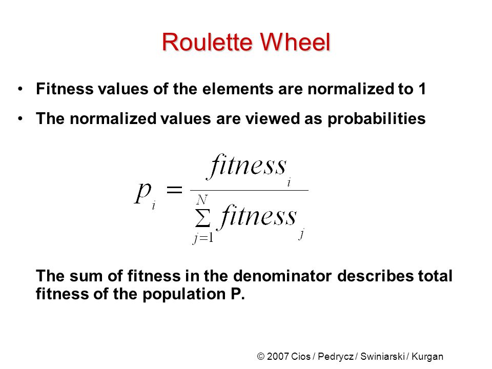 © 2007 Cios / Pedrycz / Swiniarski / Kurgan Roulette Wheel Fitness values of the elements are normalized to 1 The normalized values are viewed as probabilities The sum of fitness in the denominator describes total fitness of the population P.