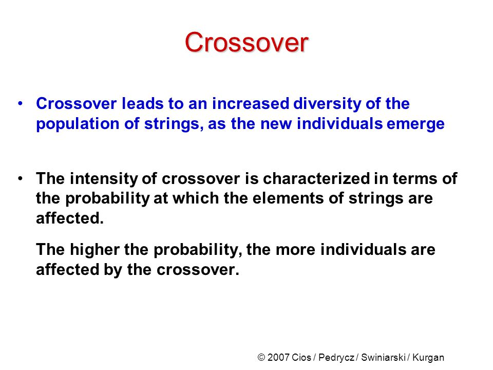 © 2007 Cios / Pedrycz / Swiniarski / Kurgan Crossover leads to an increased diversity of the population of strings, as the new individuals emerge The intensity of crossover is characterized in terms of the probability at which the elements of strings are affected.