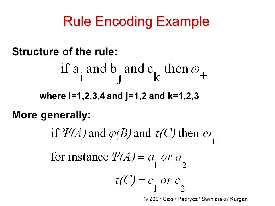 © 2007 Cios / Pedrycz / Swiniarski / Kurgan Structure of the rule: where i=1,2,3,4 and j=1,2 and k=1,2,3 More generally: Rule Encoding Example