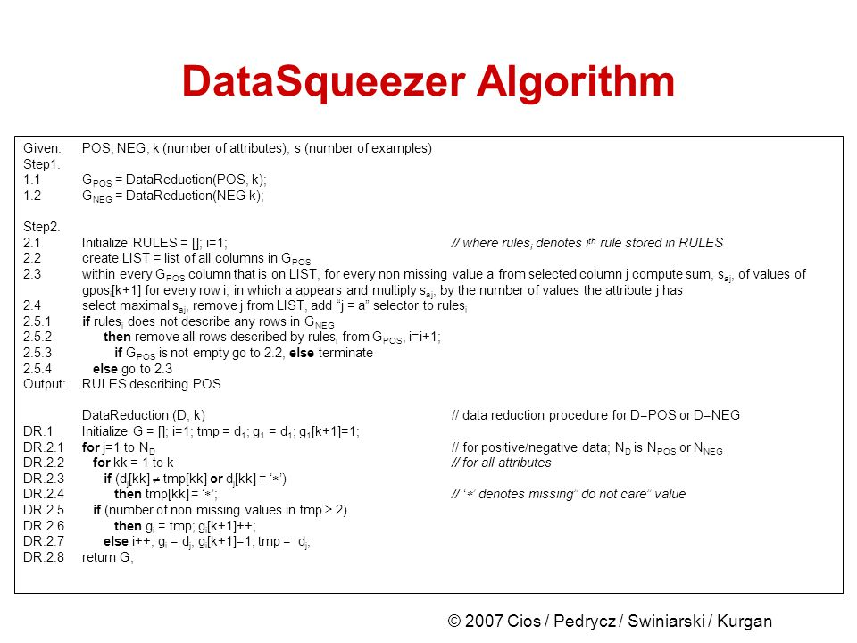 © 2007 Cios / Pedrycz / Swiniarski / Kurgan DataSqueezer Algorithm Given:POS, NEG, k (number of attributes), s (number of examples) Step1.