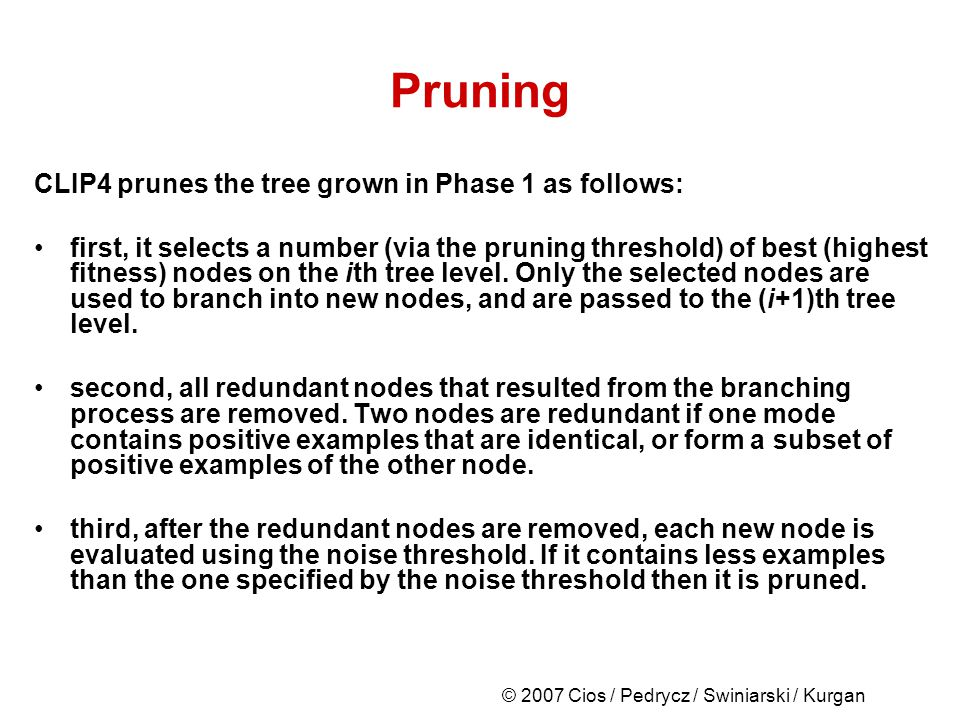 © 2007 Cios / Pedrycz / Swiniarski / Kurgan Pruning CLIP4 prunes the tree grown in Phase 1 as follows: first, it selects a number (via the pruning threshold) of best (highest fitness) nodes on the ith tree level.