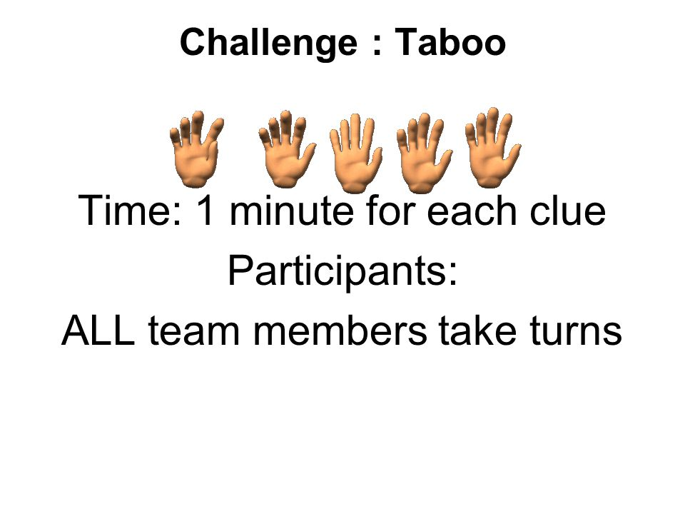 Challenge : Taboo Time: 1 minute for each clue Participants: ALL team members take turns