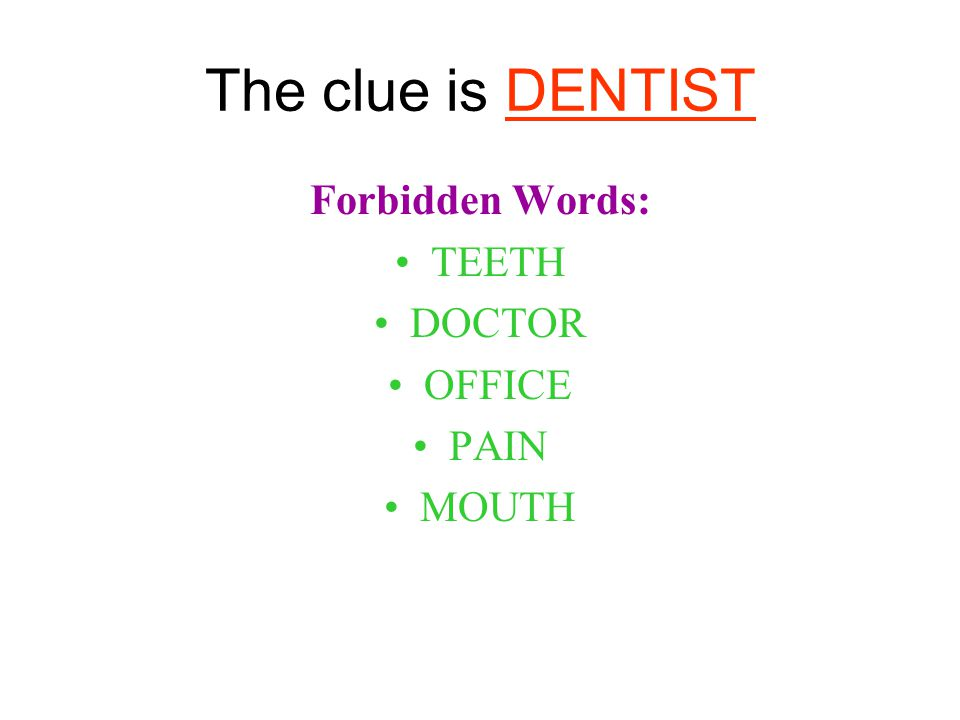 The clue is DENTIST Forbidden Words: TEETH DOCTOR OFFICE PAIN MOUTH