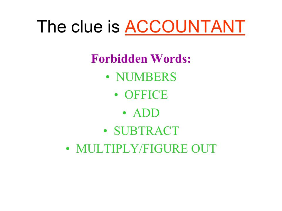 The clue is ACCOUNTANT Forbidden Words: NUMBERS OFFICE ADD SUBTRACT MULTIPLY/FIGURE OUT
