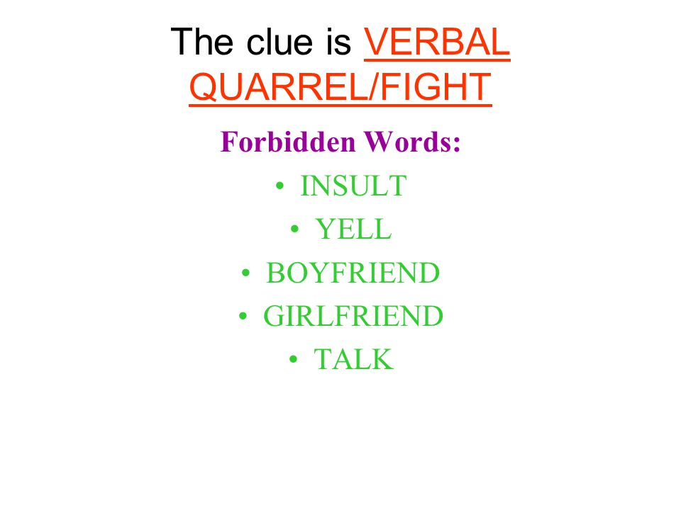 The clue is VERBAL QUARREL/FIGHT Forbidden Words: INSULT YELL BOYFRIEND GIRLFRIEND TALK