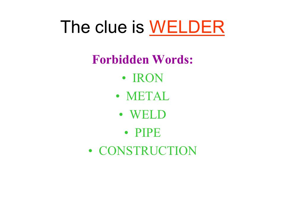 The clue is WELDER Forbidden Words: IRON METAL WELD PIPE CONSTRUCTION