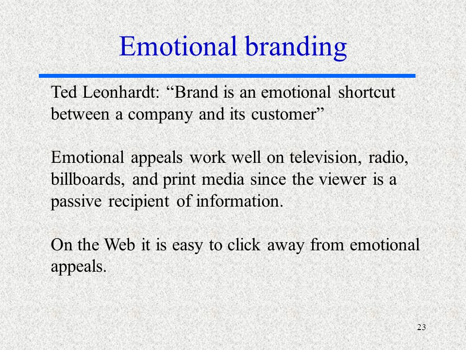 23 Ted Leonhardt: Brand is an emotional shortcut between a company and its customer Emotional appeals work well on television, radio, billboards, and print media since the viewer is a passive recipient of information.