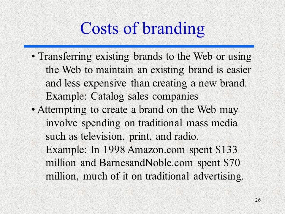 26 Transferring existing brands to the Web or using the Web to maintain an existing brand is easier and less expensive than creating a new brand.