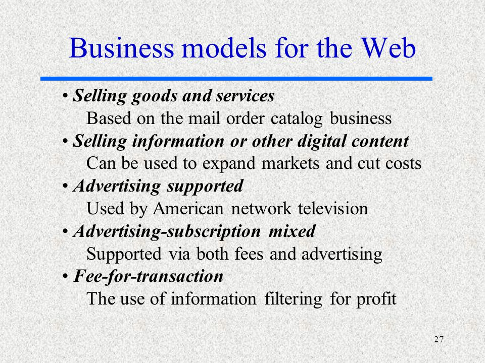 27 Selling goods and services Based on the mail order catalog business Selling information or other digital content Can be used to expand markets and cut costs Advertising supported Used by American network television Advertising-subscription mixed Supported via both fees and advertising Fee-for-transaction The use of information filtering for profit Business models for the Web