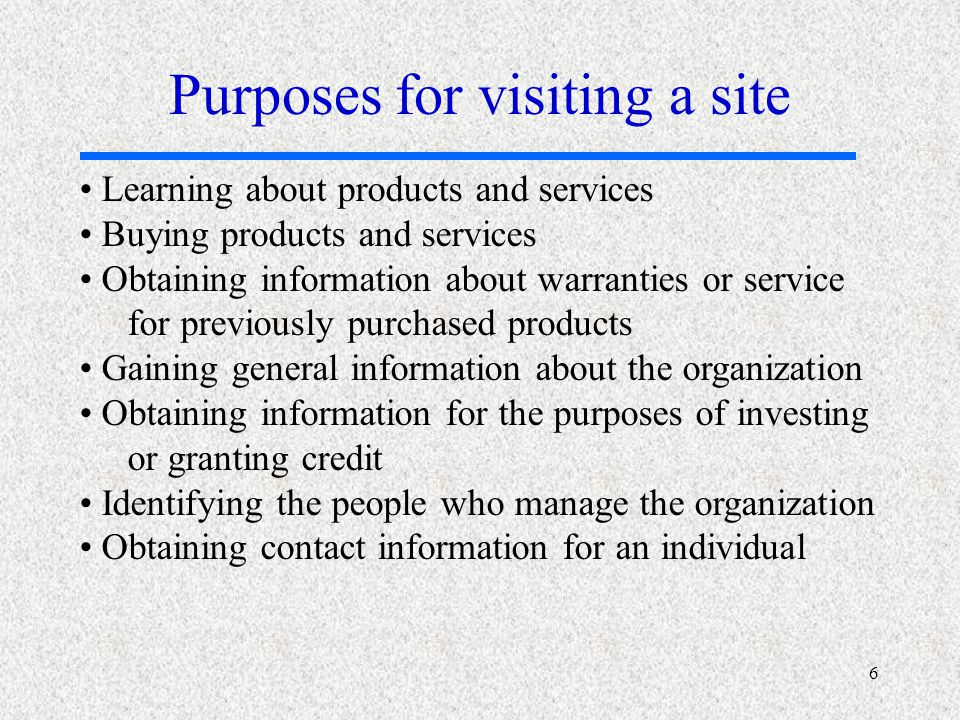 6 Learning about products and services Buying products and services Obtaining information about warranties or service for previously purchased products Gaining general information about the organization Obtaining information for the purposes of investing or granting credit Identifying the people who manage the organization Obtaining contact information for an individual Purposes for visiting a site