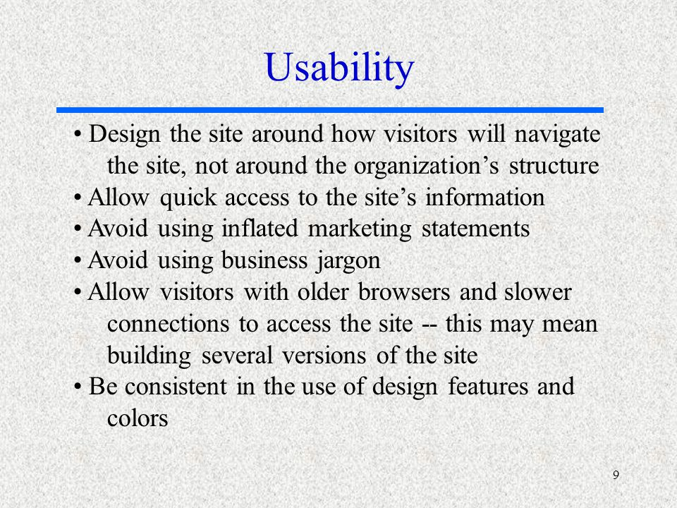 9 Design the site around how visitors will navigate the site, not around the organizations structure Allow quick access to the sites information Avoid using inflated marketing statements Avoid using business jargon Allow visitors with older browsers and slower connections to access the site -- this may mean building several versions of the site Be consistent in the use of design features and colors Usability
