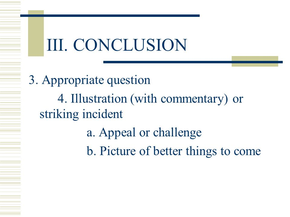 III. Conclusion B. Last sentence: End smoothly with one clear sentence; STRONG LAST WORDS HEARD! 1. in other words or moral of the story 2. Epigram (s