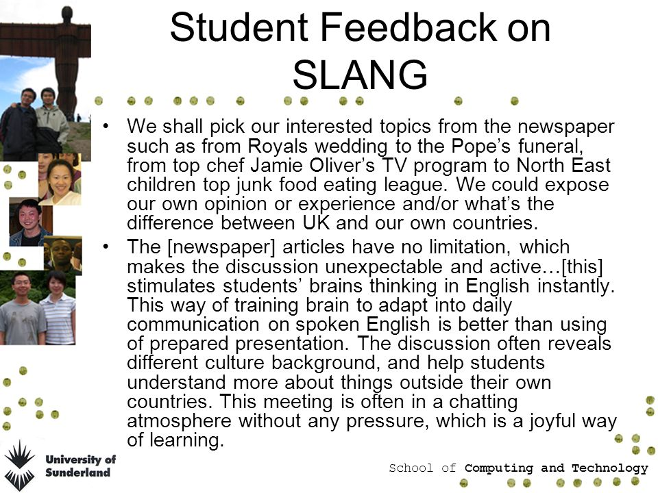 School of Computing and Technology Student Feedback on SLANG We shall pick our interested topics from the newspaper such as from Royals wedding to the Popes funeral, from top chef Jamie Olivers TV program to North East children top junk food eating league.