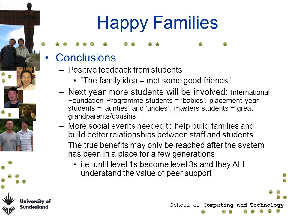 School of Computing and Technology Happy Families Conclusions –Positive feedback from students The family idea – met some good friends –Next year more students will be involved: International Foundation Programme students = babies, placement year students = aunties and uncles, masters students = great grandparents/cousins –More social events needed to help build families and build better relationships between staff and students –The true benefits may only be reached after the system has been in a place for a few generations i.e.