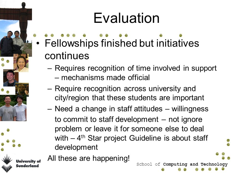 School of Computing and Technology Evaluation Fellowships finished but initiatives continues –Requires recognition of time involved in support – mechanisms made official –Require recognition across university and city/region that these students are important –Need a change in staff attitudes – willingness to commit to staff development – not ignore problem or leave it for someone else to deal with – 4 th Star project Guideline is about staff development All these are happening!
