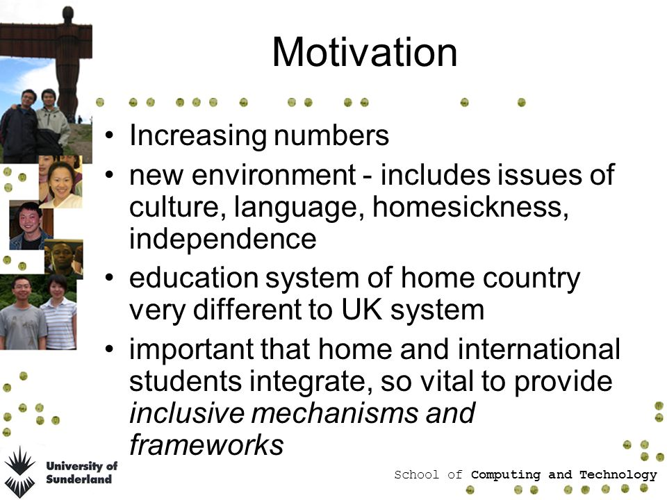 School of Computing and Technology Motivation Increasing numbers new environment - includes issues of culture, language, homesickness, independence education system of home country very different to UK system important that home and international students integrate, so vital to provide inclusive mechanisms and frameworks