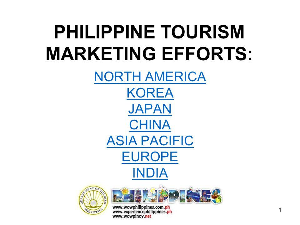 1 NORTH AMERICA KOREA JAPAN CHINA ASIA PACIFIC EUROPE INDIA PHILIPPINE TOURISM MARKETING EFFORTS: