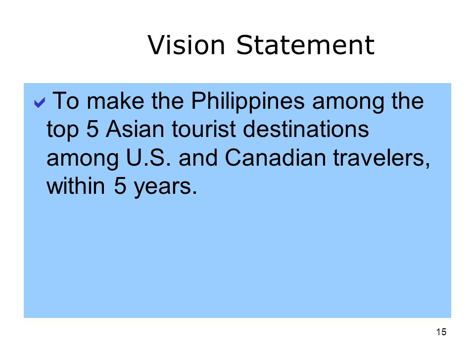 15 Vision Statement To make the Philippines among the top 5 Asian tourist destinations among U.S. and Canadian travelers, within 5 years.