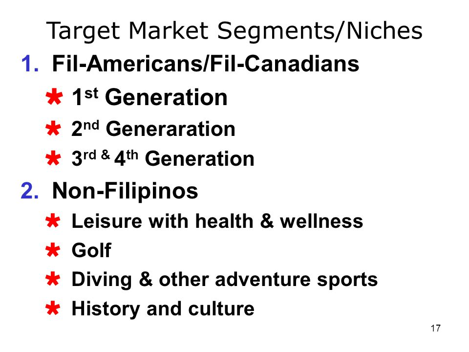 17 Target Market Segments/Niches 1.Fil-Americans/Fil-Canadians 1 st Generation 2 nd Generaration 3 rd & 4 th Generation 2.Non-Filipinos Leisure with h