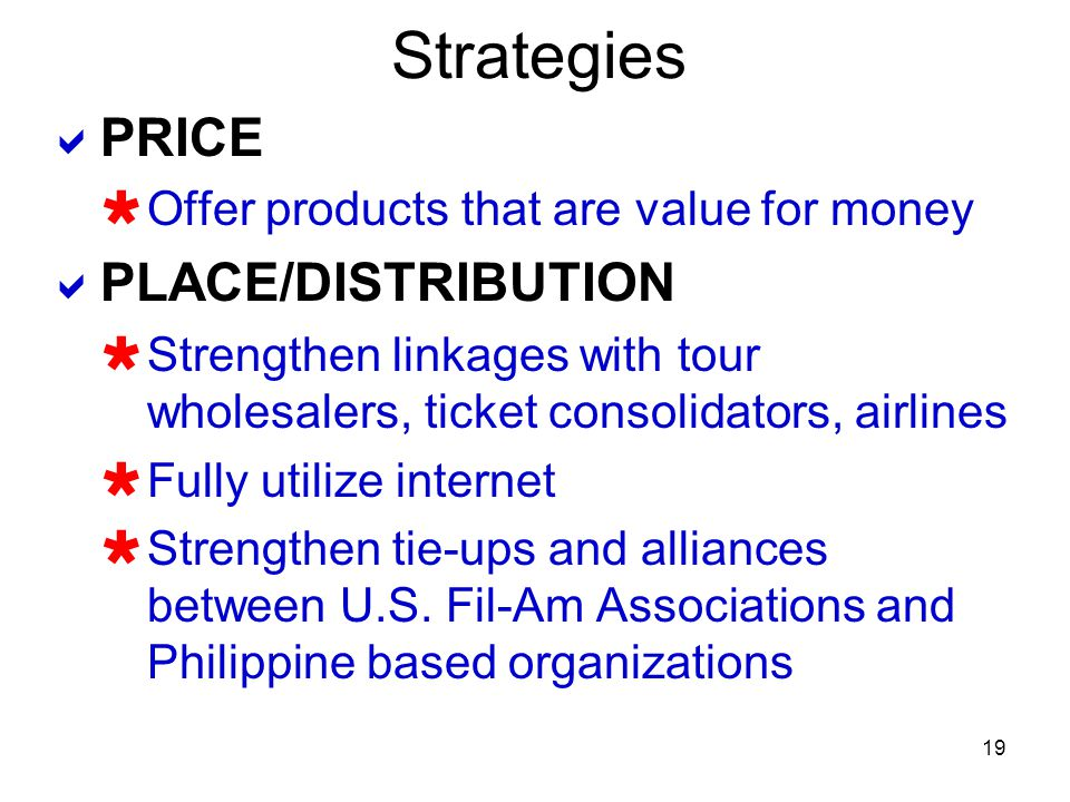 19 Strategies PRICE Offer products that are value for money PLACE/DISTRIBUTION Strengthen linkages with tour wholesalers, ticket consolidators, airlin