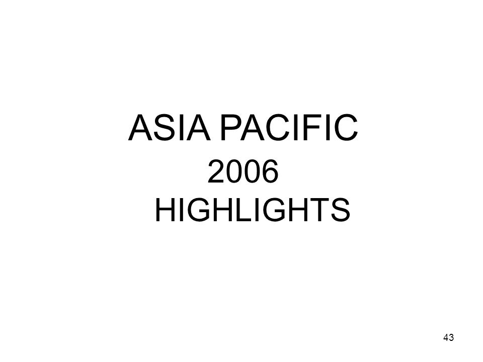 43 2006 HIGHLIGHTS ASIA PACIFIC