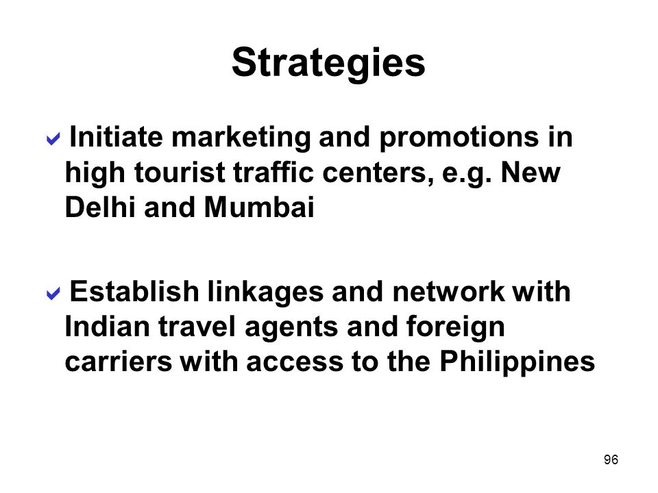 96 Strategies Initiate marketing and promotions in high tourist traffic centers, e.g. New Delhi and Mumbai Establish linkages and network with Indian
