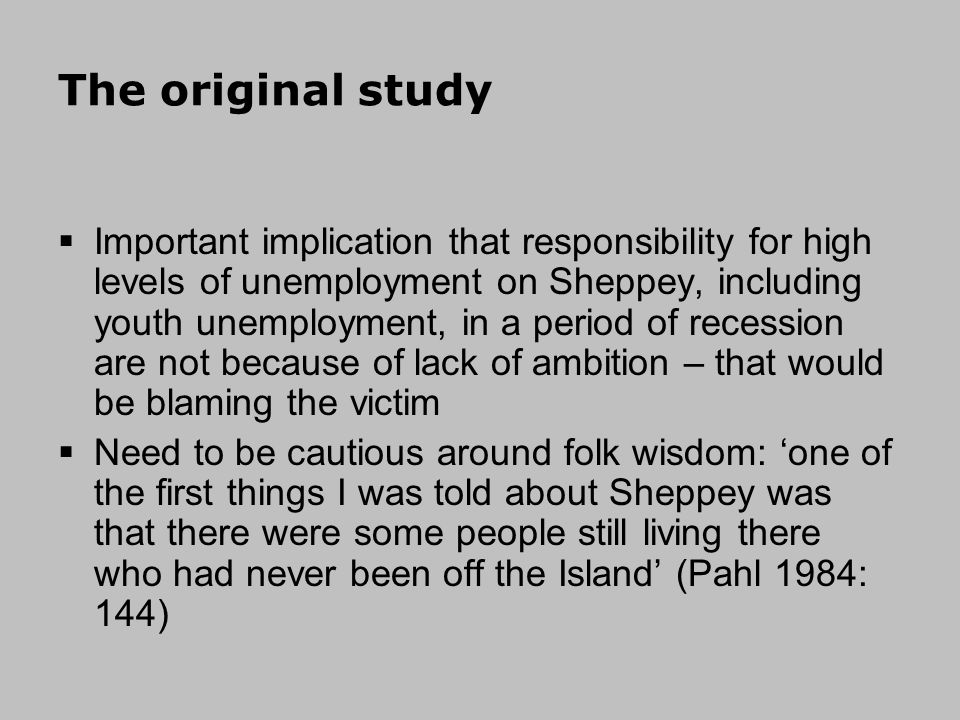 The original study Important implication that responsibility for high levels of unemployment on Sheppey, including youth unemployment, in a period of recession are not because of lack of ambition – that would be blaming the victim Need to be cautious around folk wisdom: one of the first things I was told about Sheppey was that there were some people still living there who had never been off the Island (Pahl 1984: 144)