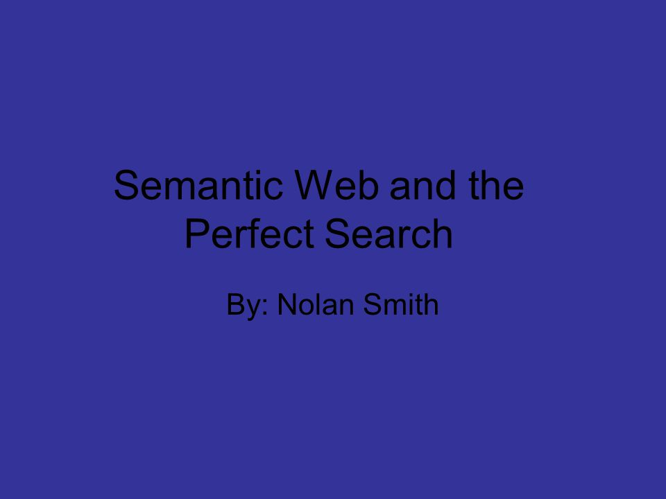 Semantic Web and the Perfect Search By: Nolan Smith
