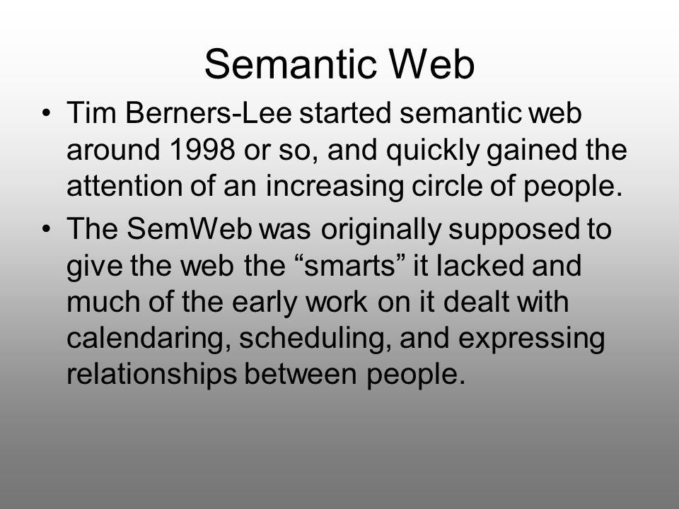 Semantic Web Tim Berners-Lee started semantic web around 1998 or so, and quickly gained the attention of an increasing circle of people.