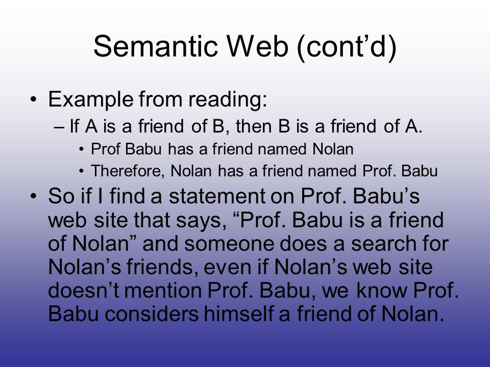 Semantic Web (contd) Example from reading: –If A is a friend of B, then B is a friend of A.
