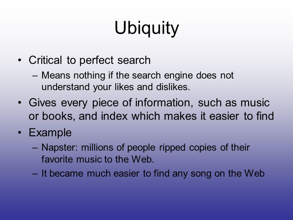 Ubiquity Critical to perfect search –Means nothing if the search engine does not understand your likes and dislikes.
