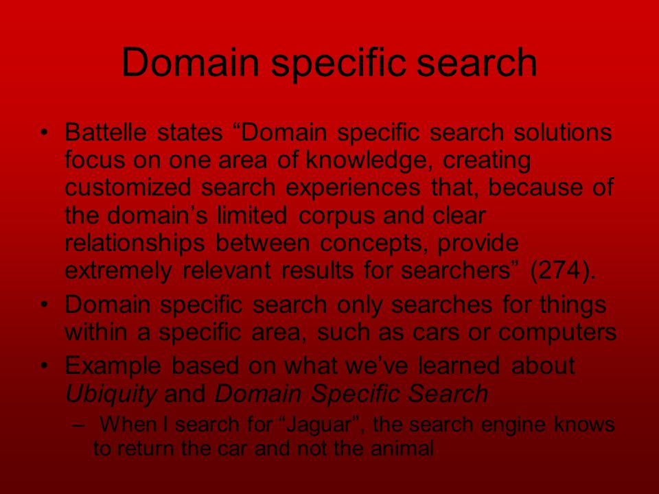 Domain specific search Battelle states Domain specific search solutions focus on one area of knowledge, creating customized search experiences that, because of the domains limited corpus and clear relationships between concepts, provide extremely relevant results for searchers (274).