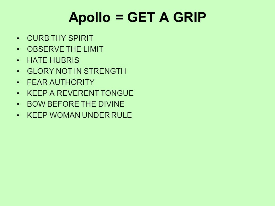 Apollo = GET A GRIP CURB THY SPIRIT OBSERVE THE LIMIT HATE HUBRIS GLORY NOT IN STRENGTH FEAR AUTHORITY KEEP A REVERENT TONGUE BOW BEFORE THE DIVINE KEEP WOMAN UNDER RULE