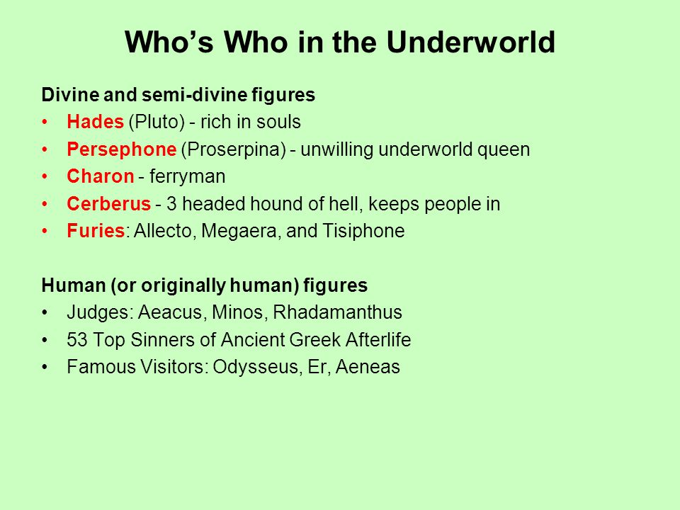 Whos Who in the Underworld Divine and semi-divine figures Hades (Pluto) - rich in souls Persephone (Proserpina) - unwilling underworld queen Charon - ferryman Cerberus - 3 headed hound of hell, keeps people in Furies: Allecto, Megaera, and Tisiphone Human (or originally human) figures Judges: Aeacus, Minos, Rhadamanthus 53 Top Sinners of Ancient Greek Afterlife Famous Visitors: Odysseus, Er, Aeneas