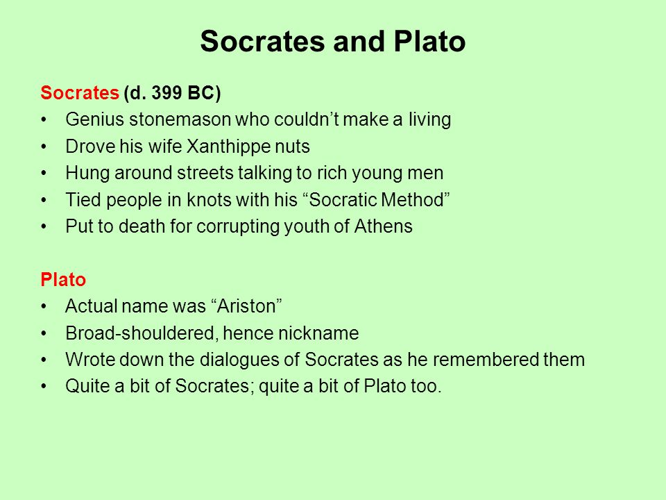 Socrates and Plato Socrates (d. 399 BC) Genius stonemason who couldnt make a living Drove his wife Xanthippe nuts Hung around streets talking to rich