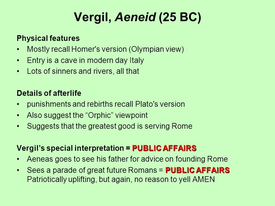 Vergil, Aeneid (25 BC) Physical features Mostly recall Homer s version (Olympian view) Entry is a cave in modern day Italy Lots of sinners and rivers, all that Details of afterlife punishments and rebirths recall Plato s version Also suggest the Orphic viewpoint Suggests that the greatest good is serving Rome PUBLIC AFFAIRS Vergils special interpretation = PUBLIC AFFAIRS Aeneas goes to see his father for advice on founding Rome PUBLIC AFFAIRSSees a parade of great future Romans = PUBLIC AFFAIRS Patriotically uplifting, but again, no reason to yell AMEN