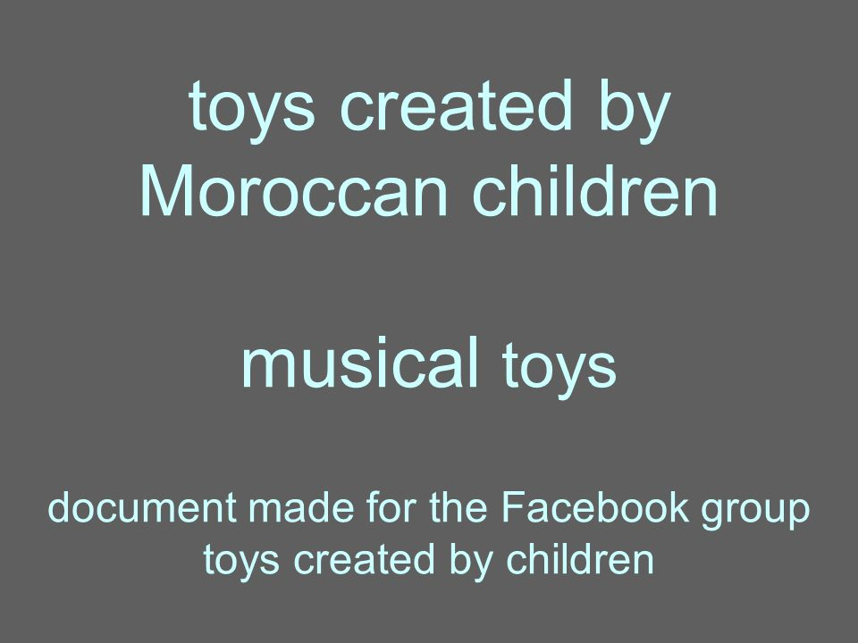 toys created by Moroccan children musical toys document made for the Facebook group toys created by children