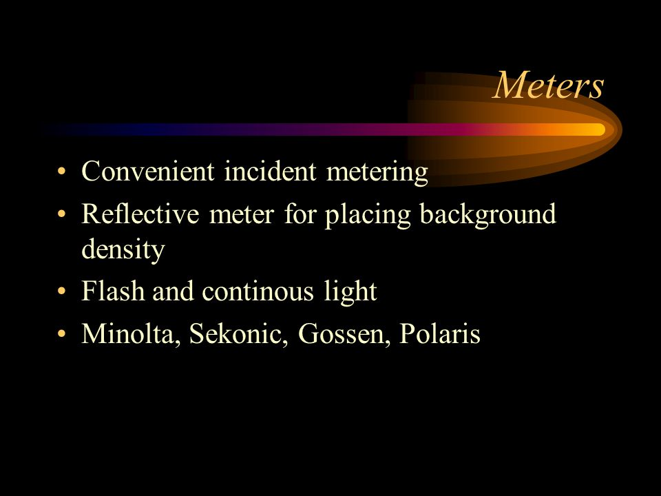 Meters Convenient incident metering Reflective meter for placing background density Flash and continous light Minolta, Sekonic, Gossen, Polaris