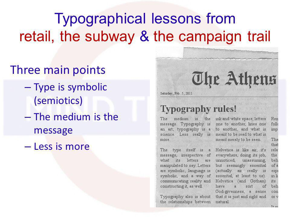 Typographical lessons from retail, the subway & the campaign trail Three main points – Type is symbolic (semiotics) – The medium is the message – Less