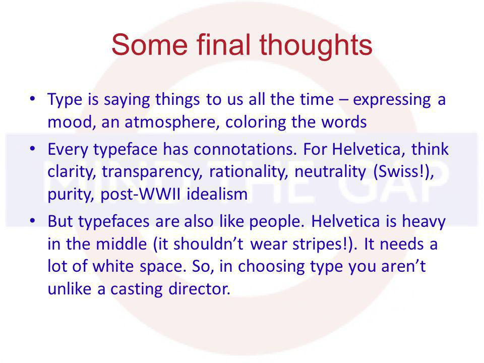 Some final thoughts Type is saying things to us all the time – expressing a mood, an atmosphere, coloring the words Every typeface has connotations.