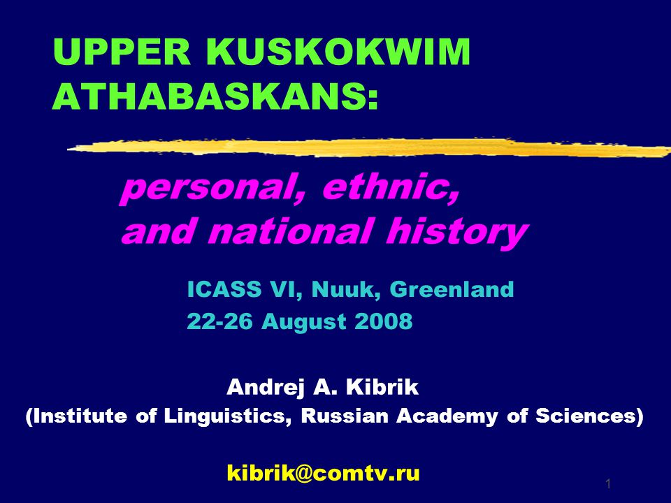 1 UPPER KUSKOKWIM ATHABASKANS: personal, ethnic, and national history Andrej A. Kibrik (Institute of Linguistics, Russian Academy of Sciences) kibrik@