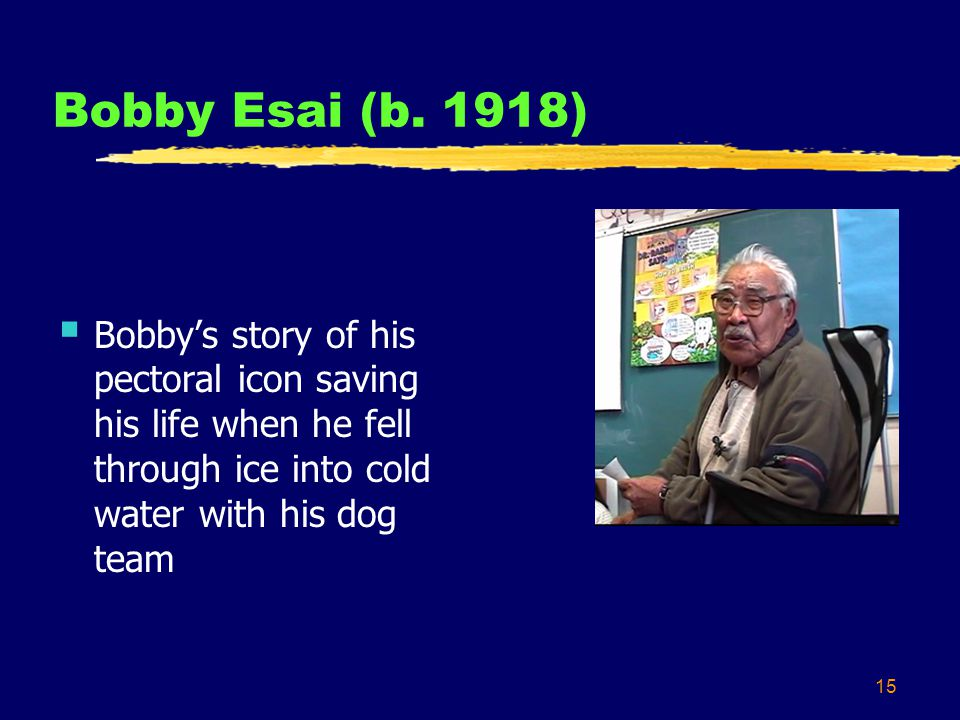15 Bobby Esai (b. 1918) Bobbys story of his pectoral icon saving his life when he fell through ice into cold water with his dog team