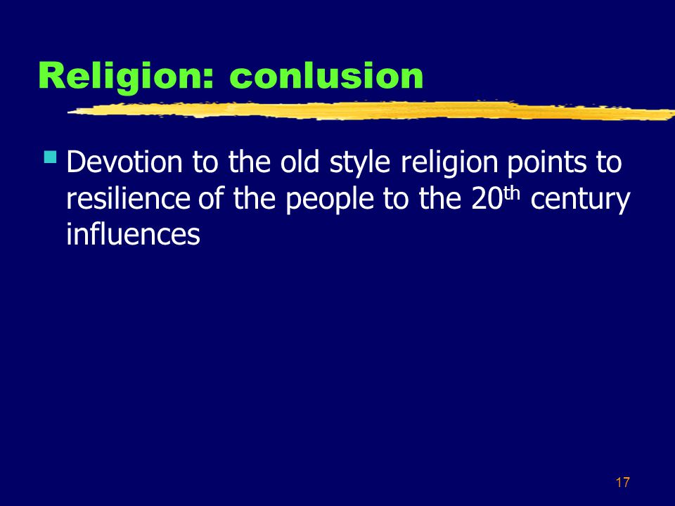 17 Religion: conlusion Devotion to the old style religion points to resilience of the people to the 20 th century influences