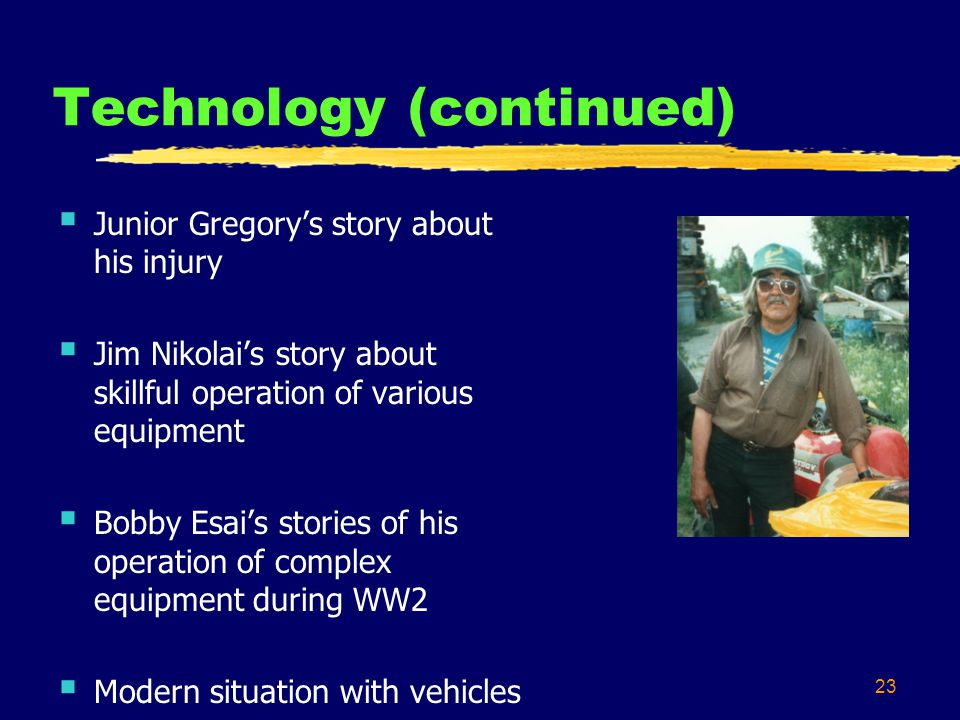 23 Technology (continued) Junior Gregorys story about his injury Jim Nikolais story about skillful operation of various equipment Bobby Esais stories of his operation of complex equipment during WW2 Modern situation with vehicles