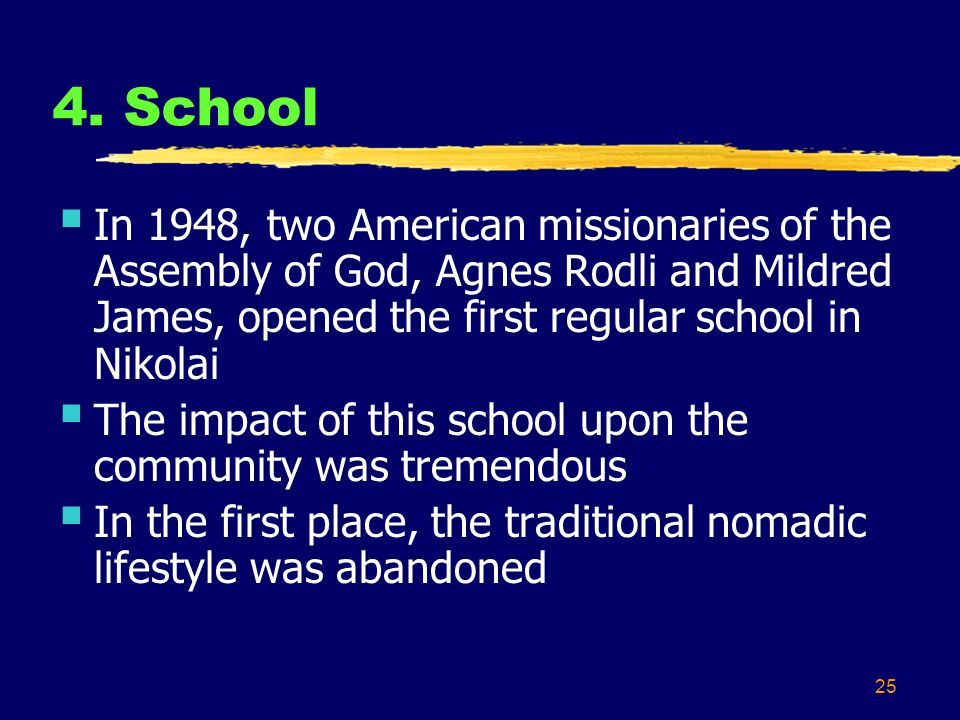 25 4. School In 1948, two American missionaries of the Assembly of God, Agnes Rodli and Mildred James, opened the first regular school in Nikolai The