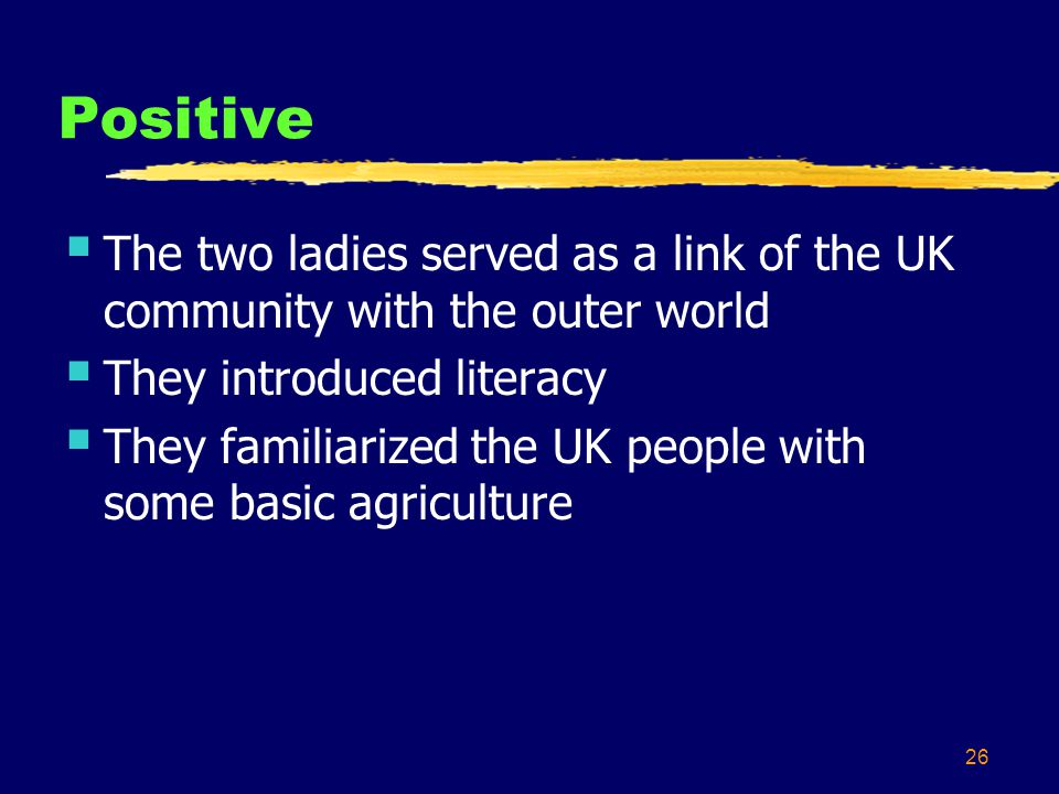 26 Positive The two ladies served as a link of the UK community with the outer world They introduced literacy They familiarized the UK people with some basic agriculture