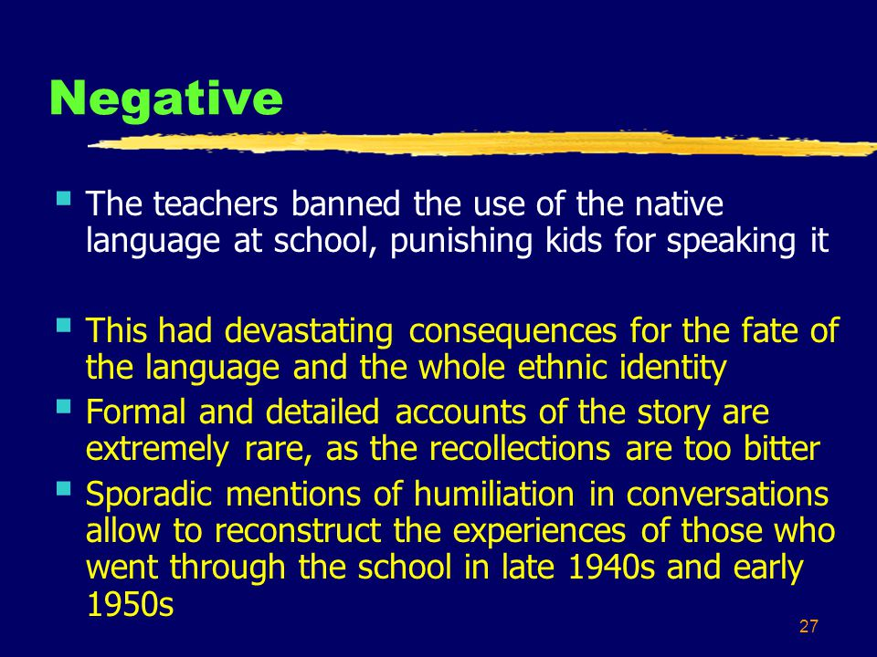 27 Negative The teachers banned the use of the native language at school, punishing kids for speaking it This had devastating consequences for the fate of the language and the whole ethnic identity Formal and detailed accounts of the story are extremely rare, as the recollections are too bitter Sporadic mentions of humiliation in conversations allow to reconstruct the experiences of those who went through the school in late 1940s and early 1950s
